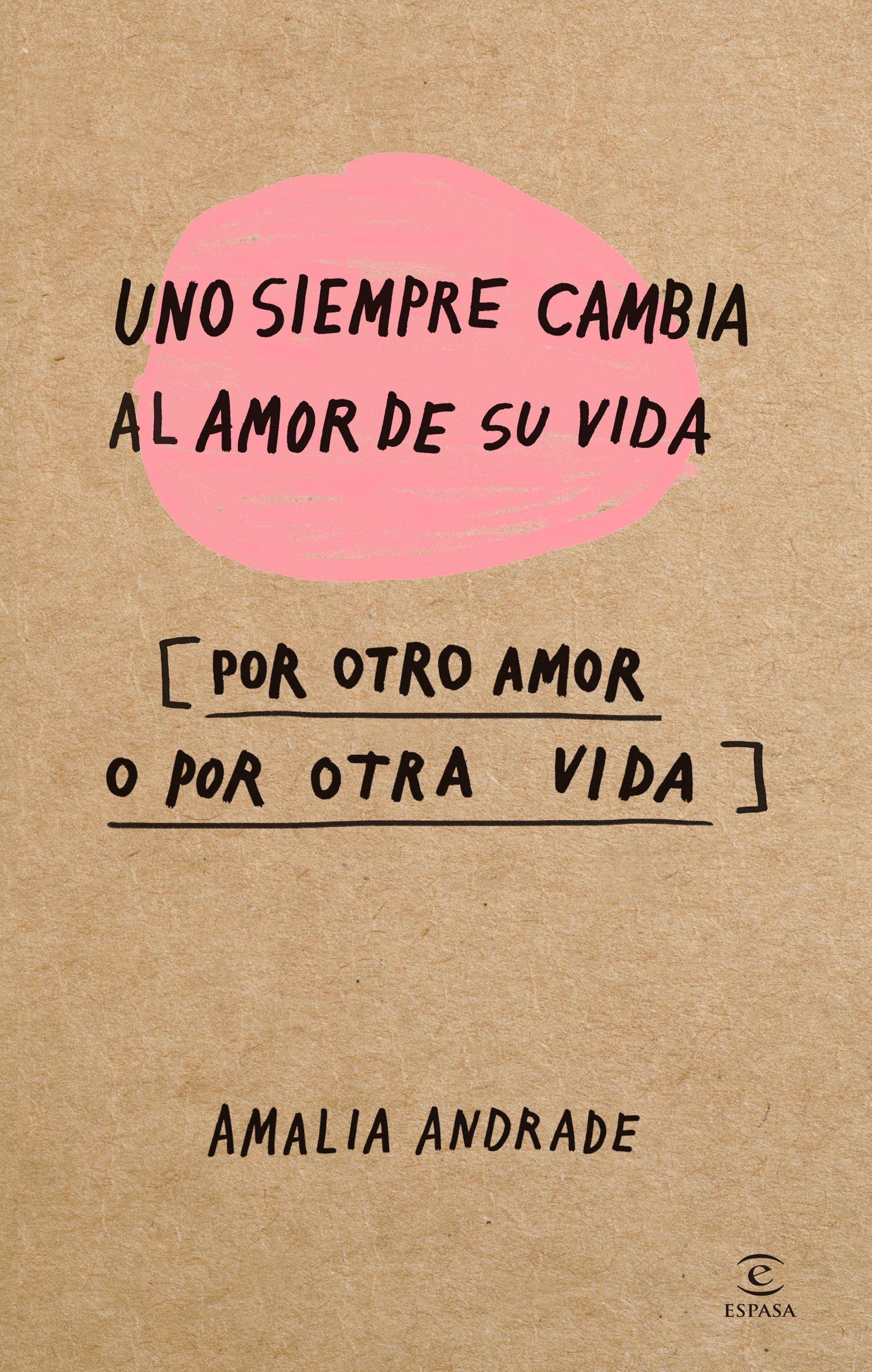 Uno Siempre Cambia al Amor de su Vida por Otro Amor o por Otra Vida - Amalia Andrade - Espasa