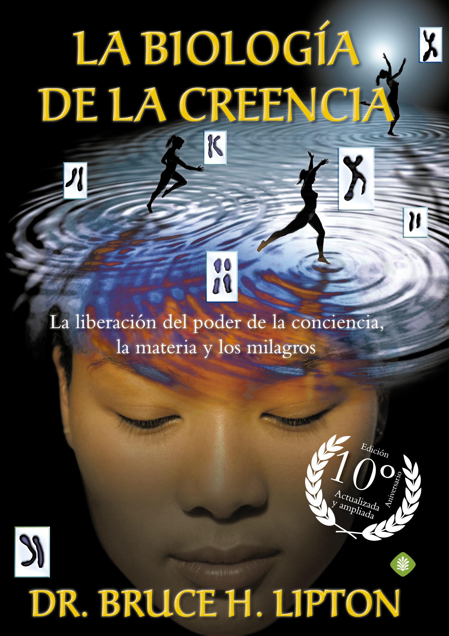 La Biología de la Creencia: La Liberación del Poder de la Conciencia, la Materia y los Milagros - Bruce H. Lipton - La Esfera De Los Libros