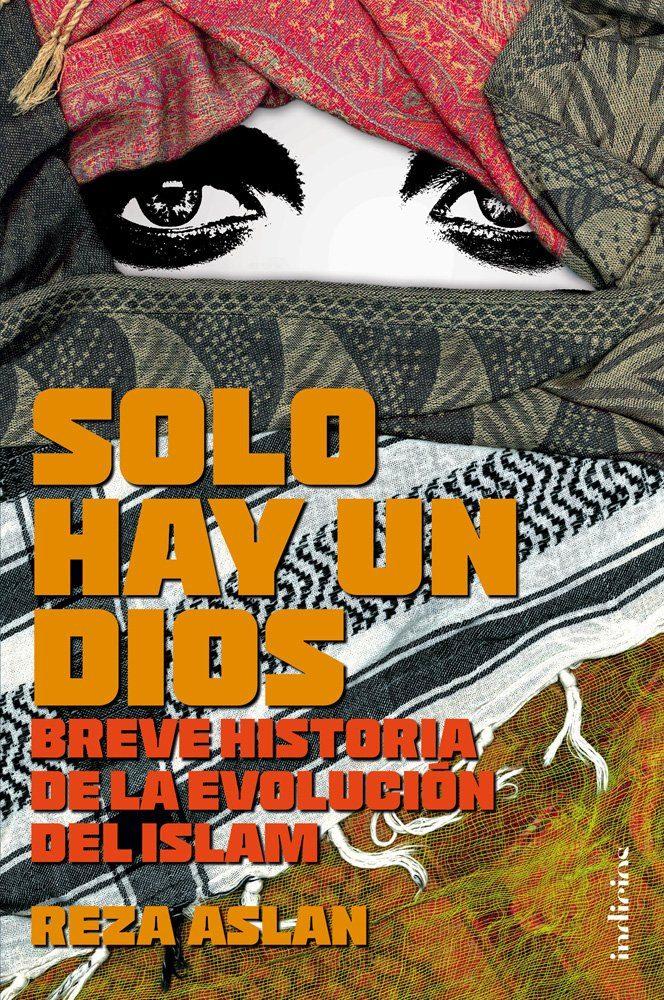 Solo hay un Dios. Breve Historia de la Evolucion del Islam - Reza Aslan - Indicios
