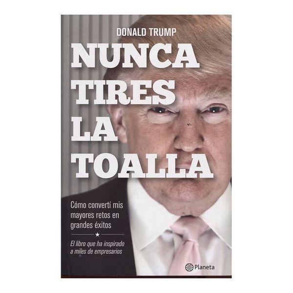 Nunca Tires la Toalla. Cómo Convertí mis Mayores Retos en Grandes Éxitos - Donald Trump - Planeta