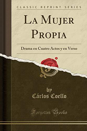 La Mujer Propia: Drama en Cuatro Actos y en Verso (Classic Reprint)