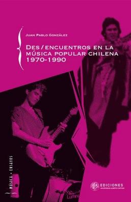 Des/Encuentros en la Musica Popular Chilena 1970-1990 - Juan Pablo Gonzalez - Universidad Alberto Hurtado